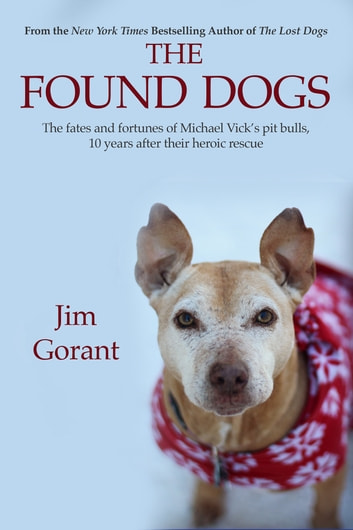 The Found Dogs - The Fates and Fortunes of Michael Vick's Pitbulls, 10 Years After Their Heroic Rescue ebook by Jim Gorant