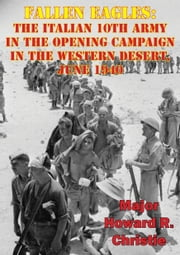 Fallen Eagles: The Italian 10th Army In The Opening Campaign In The Western Desert, June 1940 ebook by Major Howard R. Christie