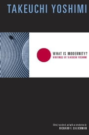 What Is Modernity?: Writings of Takeuchi Yoshimi ebook by Yoshimi, Takeuchi
