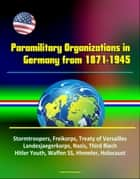 Paramilitary Organizations in Germany from 1871-1945: Stormtroopers, Freikorps, Treaty of Versailles, Landesjaegerkorps, Nazis, Third Riech, Hitler Youth, Waffen SS, Himmler, Holocaust ebook by Progressive Management