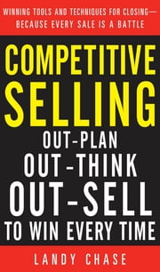 Competitive Selling: Out-Plan, Out-Think, and Out-Sell to Win Every Time ebook by Landy Chase