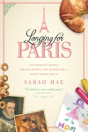 Longing for Paris - One Woman's Search for Joy, Beauty, and Adventure--Right Where She Is ebook by Sarah Mae