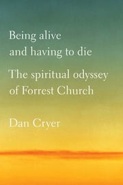 Being Alive and Having to Die - The Spiritual Odyssey of Forrest Church ebook by Dan Cryer