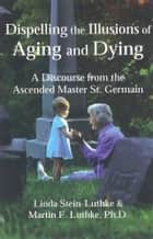 Dispelling the Illusions of Aging and Dying ebook by Linda Stein-Luthke, Martin F. Luthke, Ph.D.