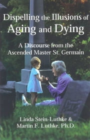 Dispelling the Illusions of Aging and Dying ebook by Linda Stein-Luthke,Martin F. Luthke,Ph.D.