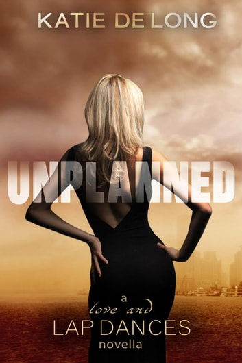Unplanned - Love and Lapdances, #6 ebook by Katie de Long