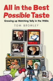 All in the Best Possible Taste - Growing Up Watching Telly in the Eighties ebook by Tom Bromley