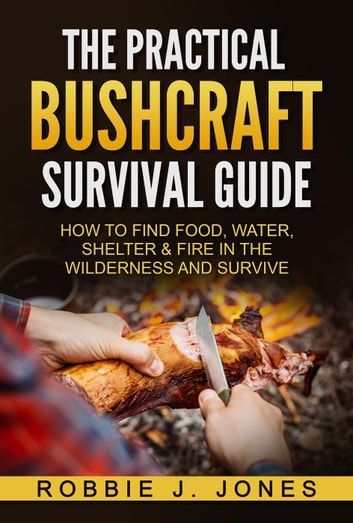 The Practical Bushcraft Survival Guide - How to Find Food, Water, Shelter & Fire In The Wilderness and Survive ebook by Robbie Jones