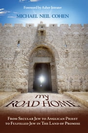 My Road Home: From Secular Jew to Anglican Priest to Fulfilled Jew in The Land of Promise ebook by Michael Neal Cohen