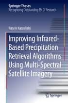 Improving Infrared-Based Precipitation Retrieval Algorithms Using Multi-Spectral Satellite Imagery ebook by Nasrin Nasrollahi