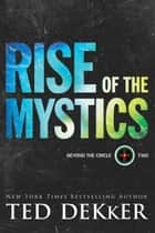 Rise of the Mystics (Beyond the Circle Book #2) ebook by Ted Dekker