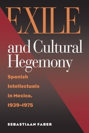 Exile and Cultural Hegemony: Spanish Intellectuals in Mexico, 1939-1975 ebook by Faber, Sebastiaan