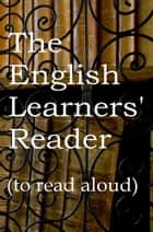The English Learner's Reader to read aloud - For EFL/ESL and other students of English ebook by Mike  P Greenwood