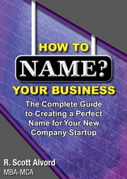 How to Name Your Business - The Complete Guide to Creating a Perfect Name for Your New Company Startup ebook by R. Scott Alvord