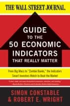 "The WSJ Guide to the 50 Economic Indicators That Really Matter - From Big Macs to ""Zombie Banks,"" the Indicators Smart Investors Watch to Beat the Market ebook by Simon Constable, Robert E. Wright"