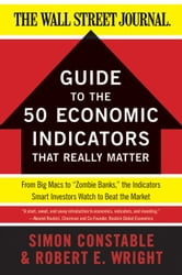 "The WSJ Guide to the 50 Economic Indicators That Really Matter - From Big Macs to ""Zombie Banks,"" the Indicators Smart Investors Watch to Beat the Market ebook by Simon Constable,Robert E. Wright"