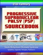 21st Century Progressive Supranuclear Palsy (PSP) Sourcebook: Clinical Data for Patients, Families, and Physicians - Steele-Richardson-Olszewski Syndrome, Symptoms, Supportive Therapies, Parkinson's ebook by Progressive Management