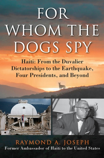 For Whom the Dogs Spy - Haiti: From the Duvalier Dictatorships to the Earthquake, Four Presidents, and Beyond ebook by Raymond A. Joseph