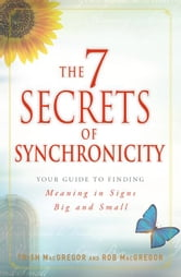 The 7 Secrets of Synchronicity: Your Guide to Finding Meaning in Signs Big and Small ebook by MacGregor, Trish