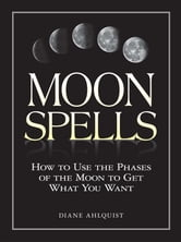 Moon Spells: How to Use the Phases of the Moon to Get What You Want ebook by Diane Ahlquist