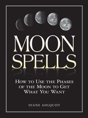 Moon Spells - How to Use the Phases of the Moon to Get What You Want ebook by Diane Ahlquist