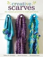 Creative Scarves - 20+ Stylish Projects to Craft and Stitch ebook by Tiffany M. Windsor, Heidi Borchers