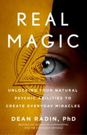 Real Magic - Unlocking Your Natural Psychic Abilities to Create Everyday Miracles ebook by Dean Radin, PhD