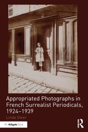 """Appropriated Photographs in French Surrealist Periodicals, 1924?939 "" ebook by Linda Steer"