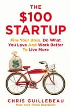 The $100 Startup - Fire Your Boss, Do What You Love and Work Better to Live More ebook by Chris Guillebeau