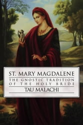 St. Mary Magdalene: The Gnostic Tradition of the Holy Bride - The Gnostic Tradition of the Holy Bride ebook by Tau Malachi
