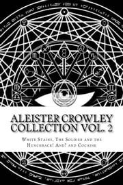 Aleister Crowley Collection Vol. 2 - White Stains, The Soldier and the Hunchback and Cocaine ebook by Aleister Crowley