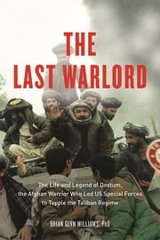 The Last Warlord - The Life and Legend of Dostum, the Afghan Warrior Who Led US Special Forces to Topple the Taliban Re ebook by Brian Glyn Williams, PhD