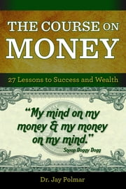 The Course on Money: 27 Lessons to Success and Wealth ebook by Dr. Jay Polmar