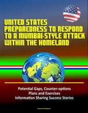 United States Preparedness to Respond to a Mumbai-Style Attack Within the Homeland: Potential Gaps, Counter-options, Plans and Exercises, Information Sharing Success Stories ebook by Progressive Management