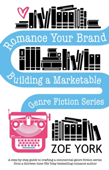 Romance Your Brand - Building a Marketable Genre Fiction Series ebook by Zoe York