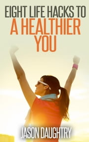 Eight Life Hacks to a Healthier You ebook by Jason Daughtry