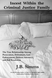 Incest Within the Criminal Justice Family - The True Relationship Among Prosecutors, Defendants, Law Enforcement, Defense Attorneys, and Bail Bondsman ebook by J.  B. Simms