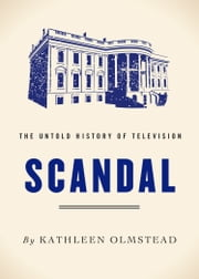Scandal - The Untold History of Television ebook by Kathleen Olmstead