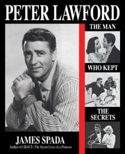 Peter Lawford: The Man Who Kept the Secrets ebook by James Spada
