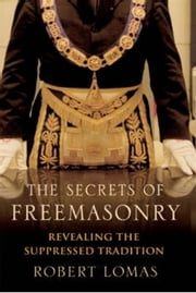 The Secrets of Freemasonry - Revealing the suppressed tradition ebook by Robert Lomas,Robert Lomas