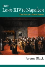 From Louis XIV to Napoleon - The Fate of a Great Power ebook by Professor Jeremy Black,Jeremy Black