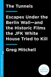 The Tunnels - Escapes Under the Berlin Wall-and the Historic Films the JFK White House Tried to Kill ebook by G. Mitchell