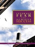 Leverage Fear and Achieve Success ebook by Shanna McFarlane