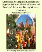 Christmas: Its Origin and Associations Together With Its Historical Events and Festive Celebrations During Nineteen Centuries ebook by William Francis Dawson