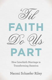 'Til Faith Do Us Part: How Interfaith Marriage is Transforming America ebook by Naomi Schaefer Riley