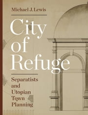 City of Refuge - Separatists and Utopian Town Planning ebook by Michael J. Lewis