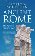 Ancient Rome The Republic 753BC-30BC ebook by Patricia Southern