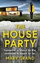 The House Party - A gripping heart-stopping psychological thriller for 2021 ebook by Mary Grand