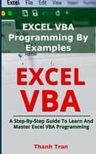 EXCEL VBA Programming By Examples - Programming For Complete Beginners, Step-By-Step Illustrated Guide to Mastering Excel VBA ebook by Su TP