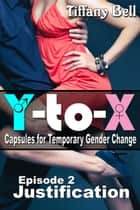 Y-to-X: Episode 2 - Justification - Y-to-X: Capsules for Temporary Gender Change, #2 ebook by Tiffany Bell
